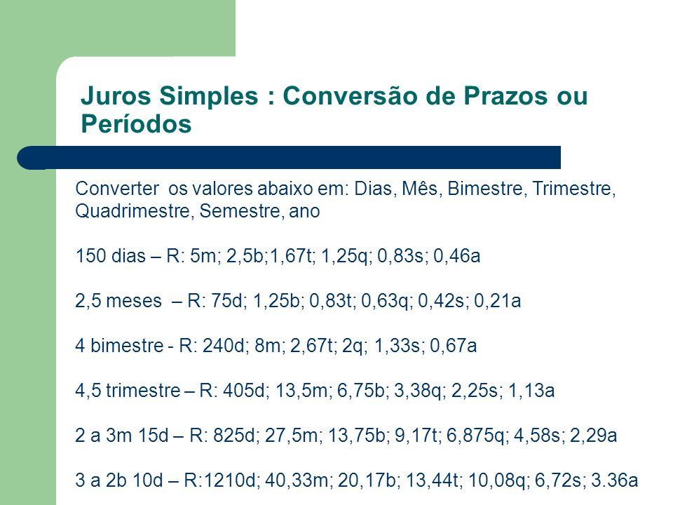 Juros Simples : Conversão de Prazos ou Períodos Converter os valores abaixo em: Dias, Mês, Bimestre, Trimestre, Quadrimestre, Semestre, ano 150 dias –