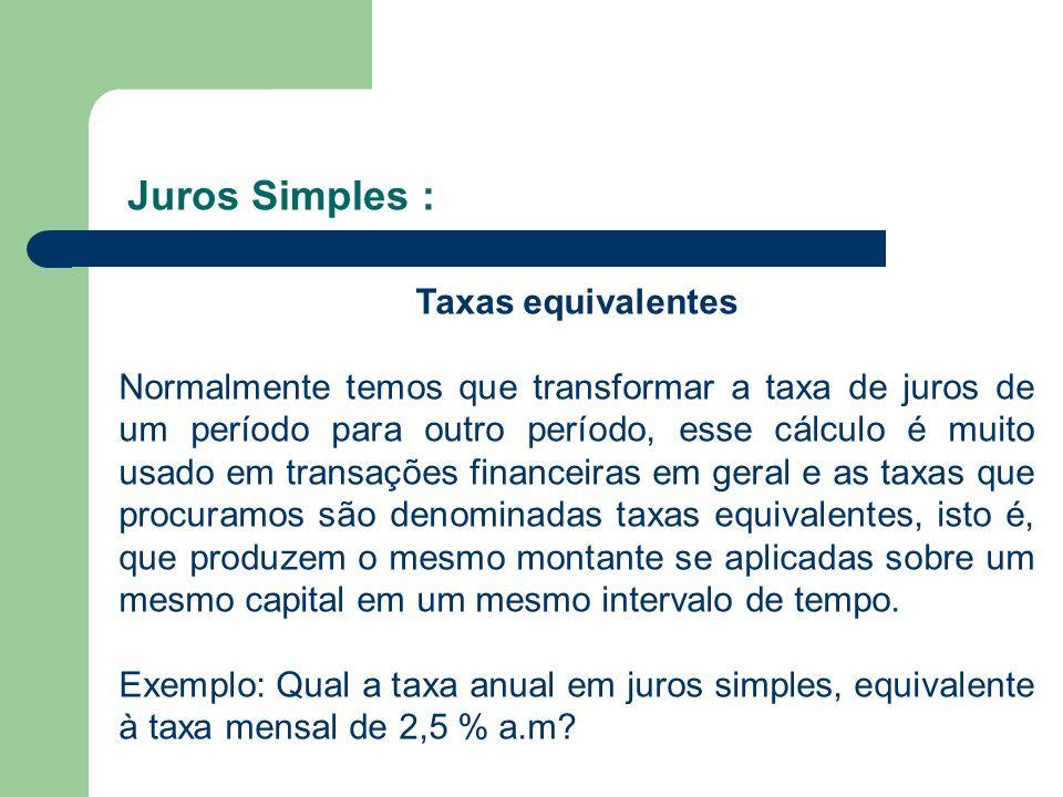 Juros Simples : Taxas equivalentes Normalmente temos que transformar a taxa de juros de um período para outro período, esse cálculo é muito usado em t