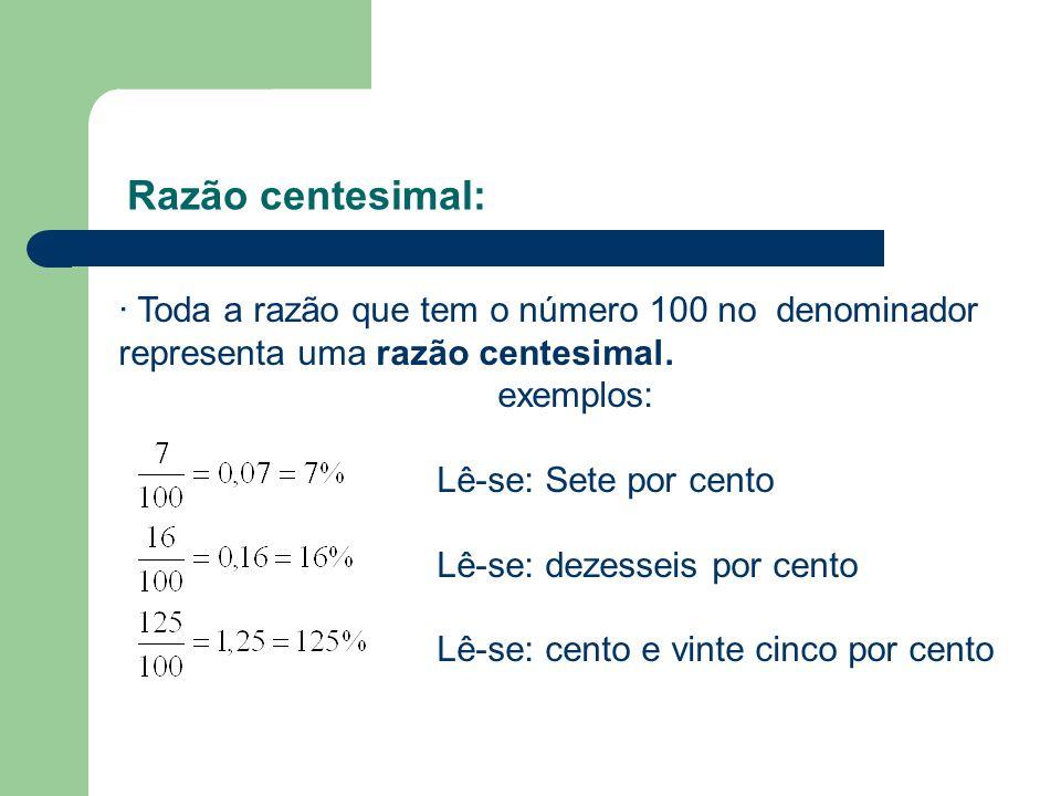 Razão centesimal: · Toda a razão que tem o número 100 no denominador representa uma razão centesimal. exemplos: Lê-se: Sete por cento Lê-se: dezesseis