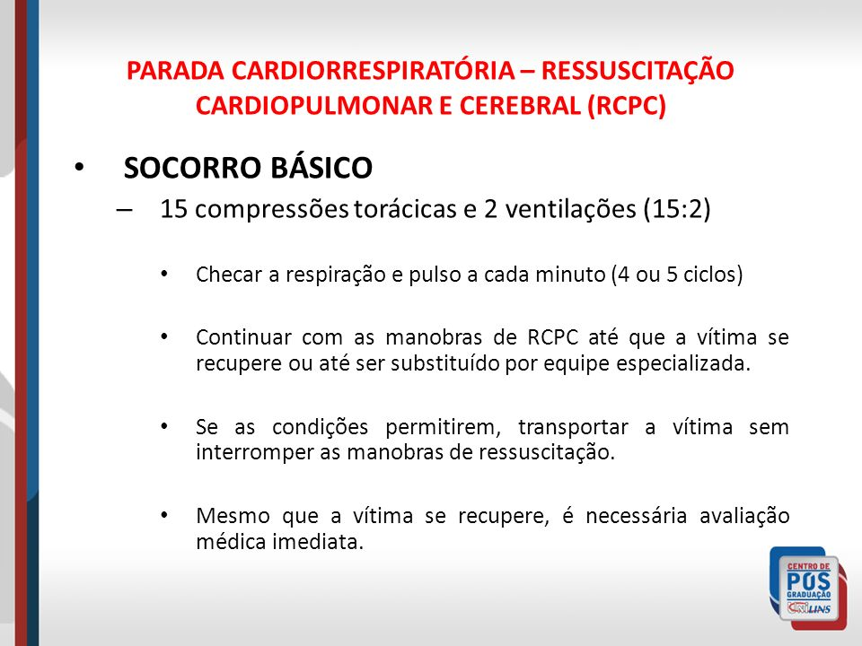 PARADA CARDIORRESPIRATÓRIA – RESSUSCITAÇÃO CARDIOPULMONAR E CEREBRAL (RCPC) SOCORRO BÁSICO – 15 compressões torácicas e 2 ventilações (15:2) Checar a