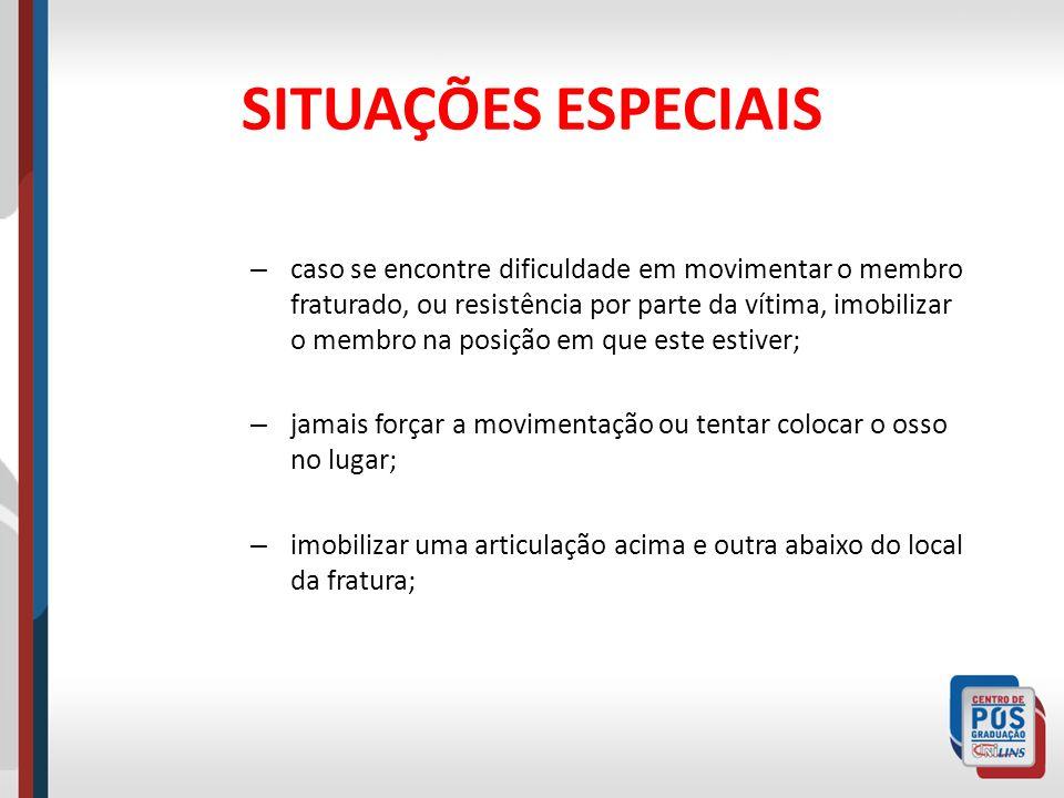 SITUAÇÕES ESPECIAIS – caso se encontre dificuldade em movimentar o membro fraturado, ou resistência por parte da vítima, imobilizar o membro na posiçã