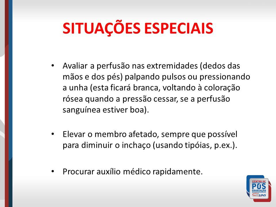 SITUAÇÕES ESPECIAIS Avaliar a perfusão nas extremidades (dedos das mãos e dos pés) palpando pulsos ou pressionando a unha (esta ficará branca, voltand