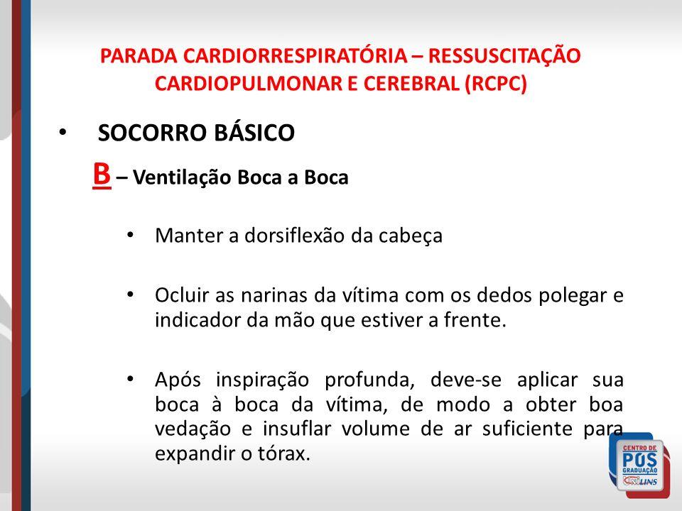 PARADA CARDIORRESPIRATÓRIA – RESSUSCITAÇÃO CARDIOPULMONAR E CEREBRAL (RCPC) SOCORRO BÁSICO B – Ventilação Boca a Boca Manter a dorsiflexão da cabeça O