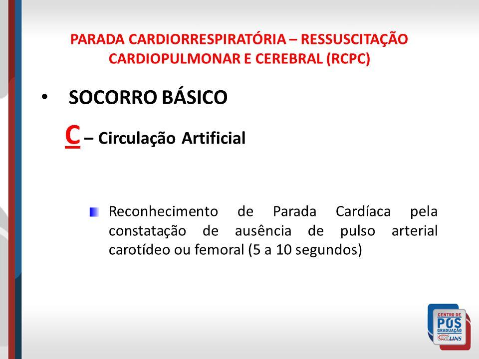 PARADA CARDIORRESPIRATÓRIA – RESSUSCITAÇÃO CARDIOPULMONAR E CEREBRAL (RCPC) SOCORRO BÁSICO C – Circulação Artificial Na ausência de pulso arterial, inicia-se a compressão torácica externa sobre a metade inferior do esterno, com a vítima em decúbito dorsal, apoiado em uma superfície rígida.