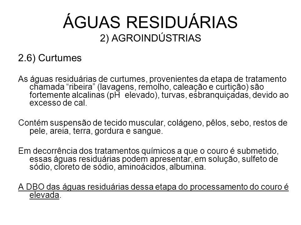 2.6) Curtumes As águas residuárias de curtumes, provenientes da etapa de tratamento chamada ribeira (lavagens, remolho, caleação e curtição) são forte