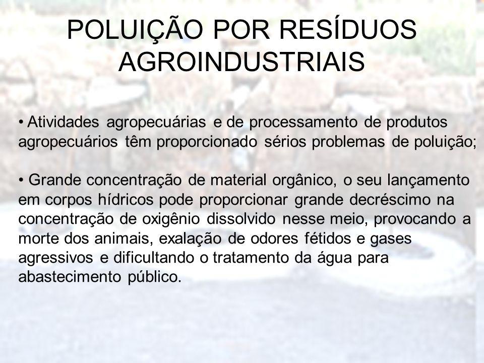 POLUIÇÃO POR RESÍDUOS AGROINDUSTRIAIS Atividades agropecuárias e de processamento de produtos agropecuários têm proporcionado sérios problemas de polu