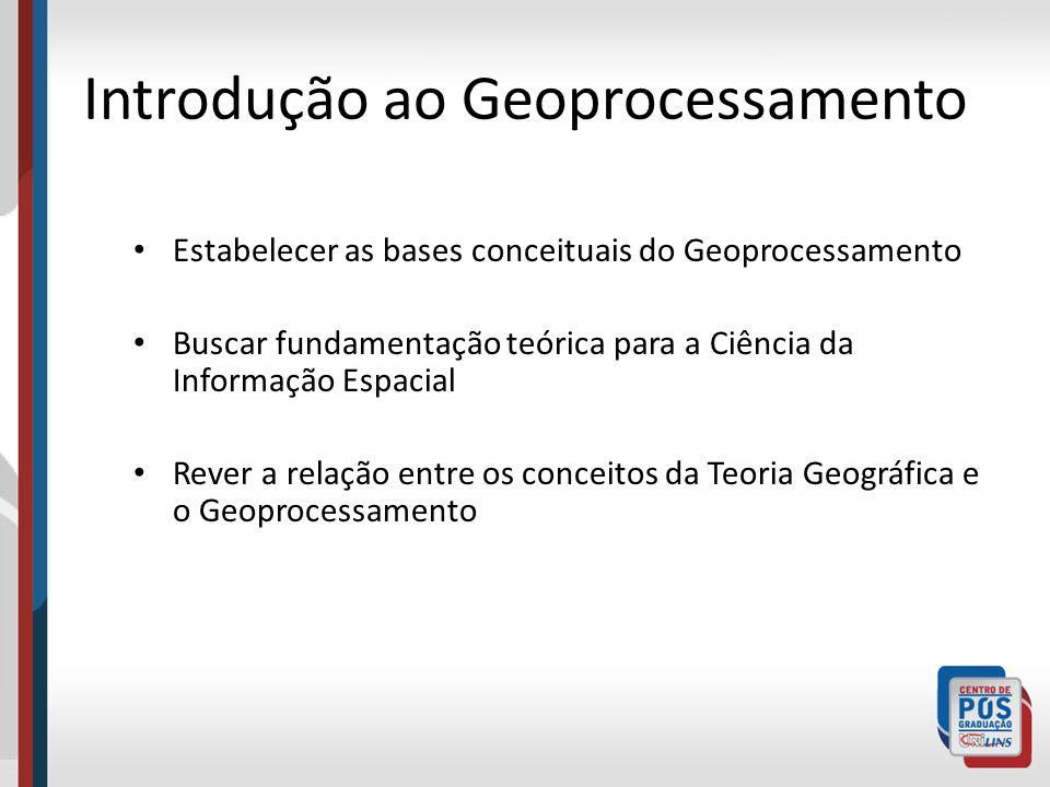 Introdução ao Geoprocessamento Estabelecer as bases conceituais do Geoprocessamento Buscar fundamentação teórica para a Ciência da Informação Espacial