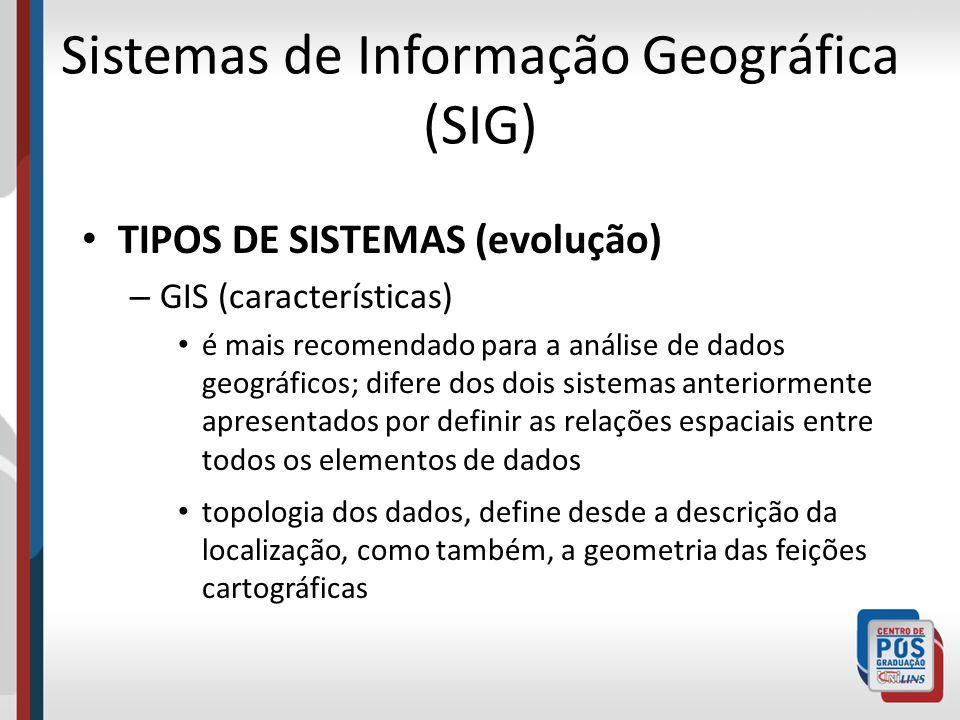 Sistemas de Informação Geográfica (SIG) TIPOS DE SISTEMAS (evolução) – GIS (características) é mais recomendado para a análise de dados geográficos; d