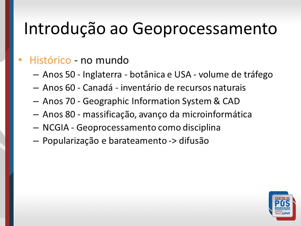 Introdução ao Geoprocessamento Histórico - no mundo – Anos 50 - Inglaterra - botânica e USA - volume de tráfego – Anos 60 - Canadá - inventário de rec