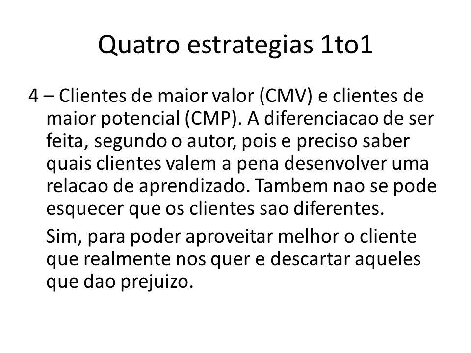 Quatro estrategias 1to1 4 – Clientes de maior valor (CMV) e clientes de maior potencial (CMP). A diferenciacao de ser feita, segundo o autor, pois e p