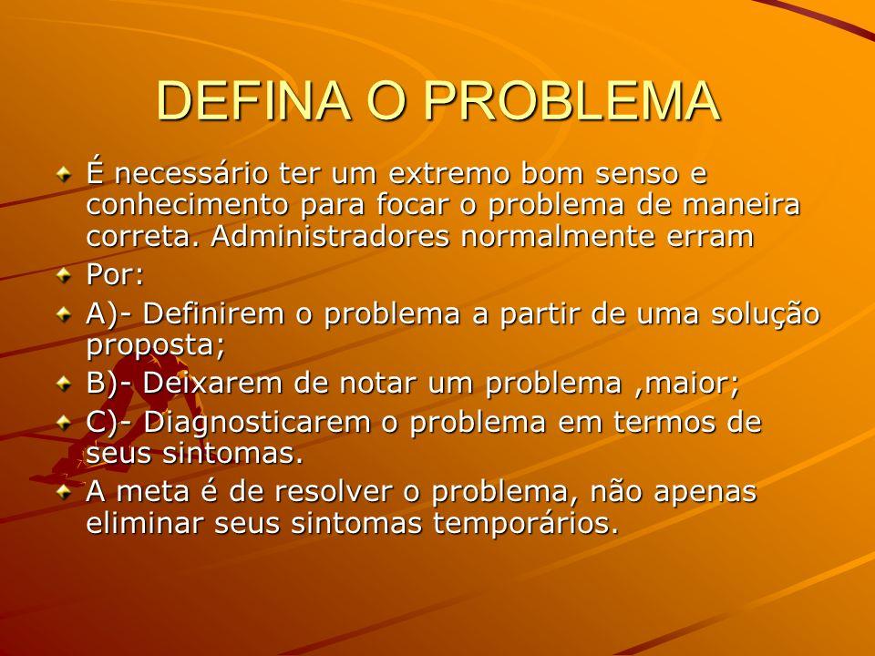 DEFINA O PROBLEMA É necessário ter um extremo bom senso e conhecimento para focar o problema de maneira correta. Administradores normalmente erram Por