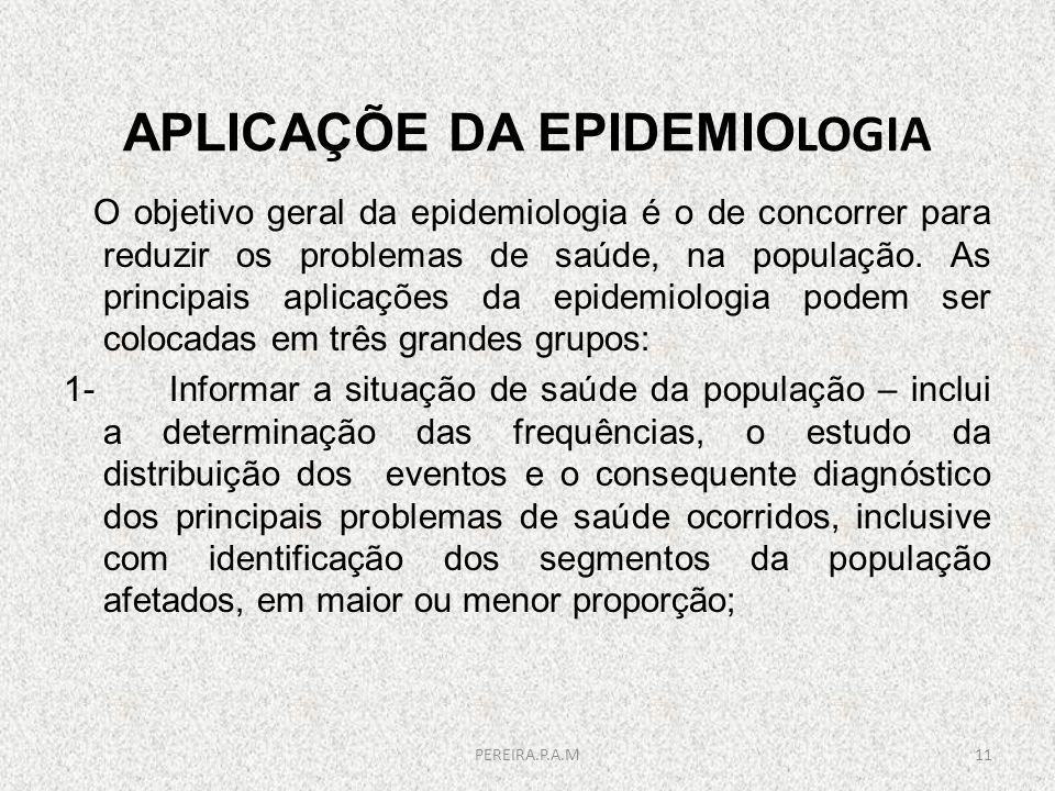 APLICAÇÕE DA EPIDEMIO LOGIA O objetivo geral da epidemiologia é o de concorrer para reduzir os problemas de saúde, na população. As principais aplicaç