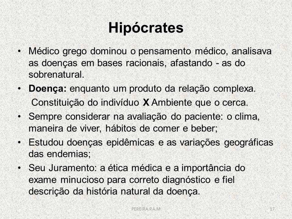 Hipócrates Médico grego dominou o pensamento médico, analisava as doenças em bases racionais, afastando - as do sobrenatural. Doença: enquanto um prod
