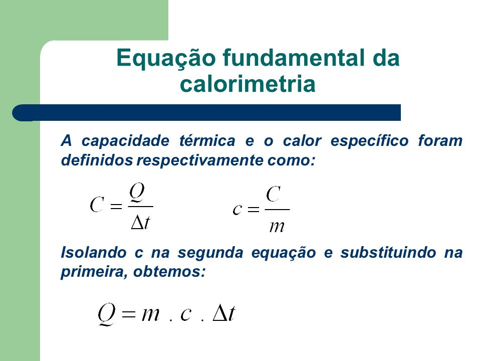 Equação fundamental da calorimetria A capacidade térmica e o calor específico foram definidos respectivamente como: Isolando c na segunda equação e su