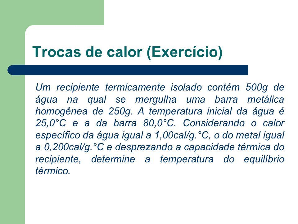 Trocas de calor (Exercício) Um recipiente termicamente isolado contém 500g de água na qual se mergulha uma barra metálica homogênea de 250g. A tempera