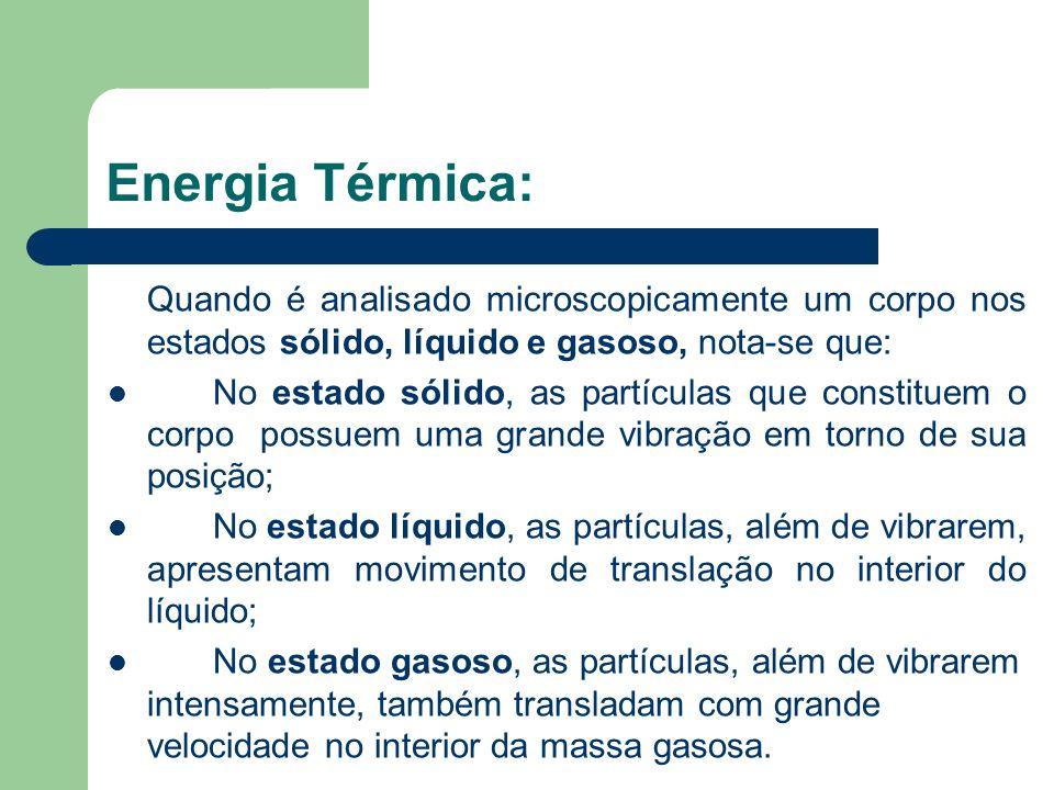 Energia Térmica: Quando é analisado microscopicamente um corpo nos estados sólido, líquido e gasoso, nota-se que: No estado sólido, as partículas que