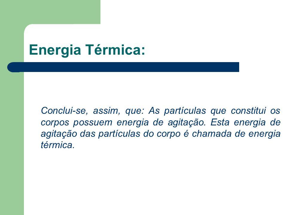 Energia Térmica: Conclui-se, assim, que: As partículas que constitui os corpos possuem energia de agitação. Esta energia de agitação das partículas do