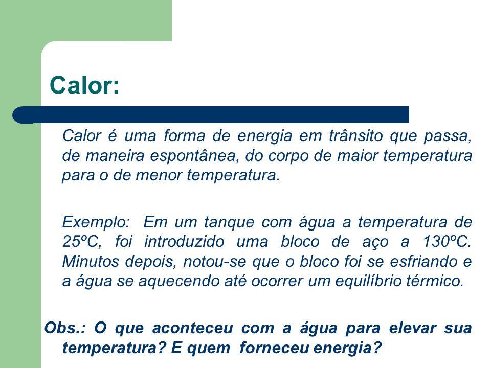 Calor: Calor é uma forma de energia em trânsito que passa, de maneira espontânea, do corpo de maior temperatura para o de menor temperatura. Exemplo:
