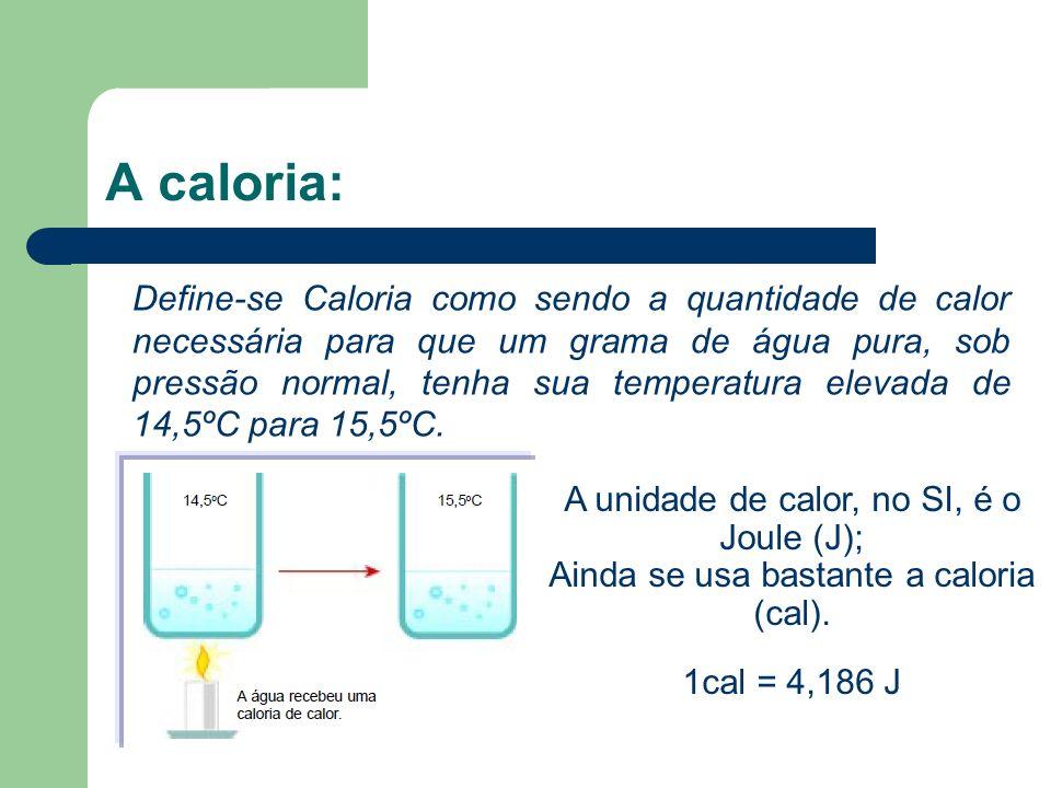 A caloria: Define-se Caloria como sendo a quantidade de calor necessária para que um grama de água pura, sob pressão normal, tenha sua temperatura ele