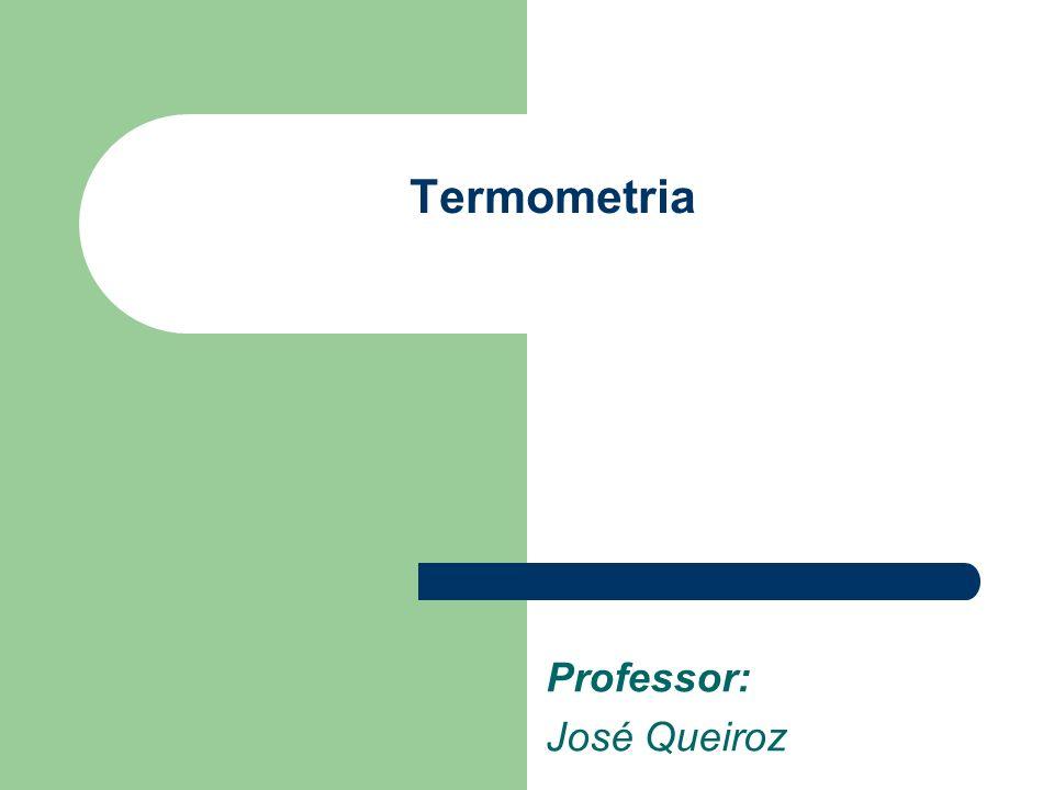 Professor: José Queiroz Termometria