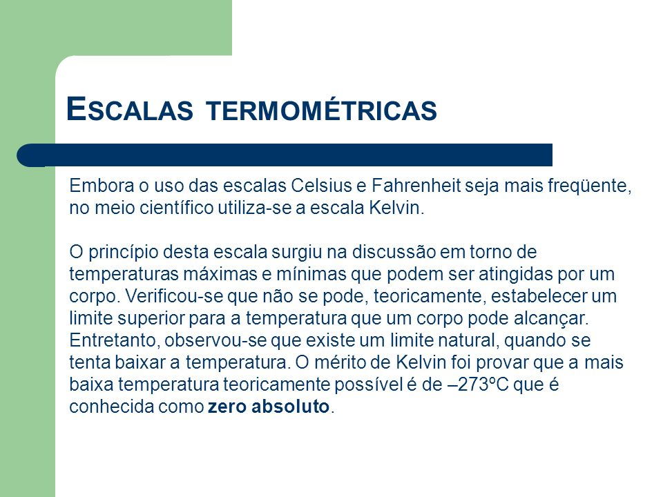 Embora o uso das escalas Celsius e Fahrenheit seja mais freqüente, no meio científico utiliza-se a escala Kelvin. O princípio desta escala surgiu na d