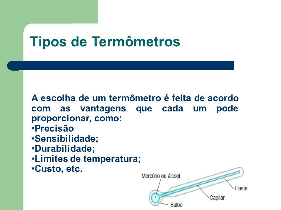A escolha de um termômetro é feita de acordo com as vantagens que cada um pode proporcionar, como: Precisão Sensibilidade; Durabilidade; Limites de te