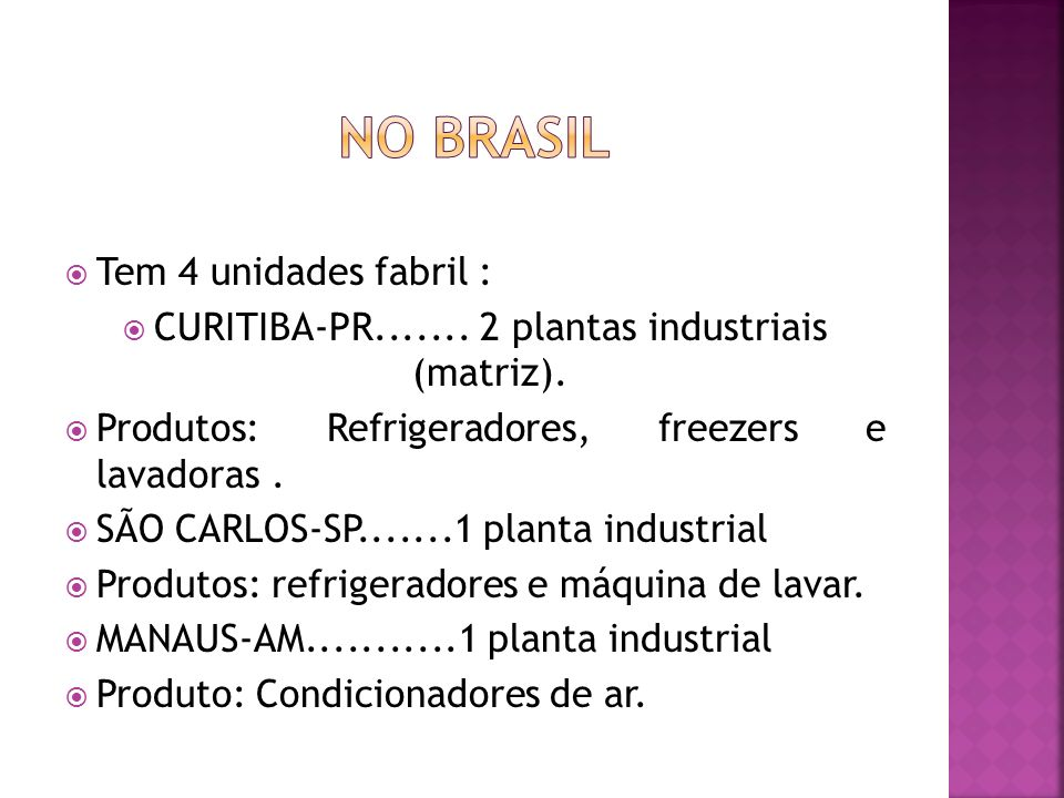 Tem 4 unidades fabril : CURITIBA-PR....... 2 plantas industriais (matriz). Produtos: Refrigeradores, freezers e lavadoras. SÃO CARLOS-SP.......1 plant