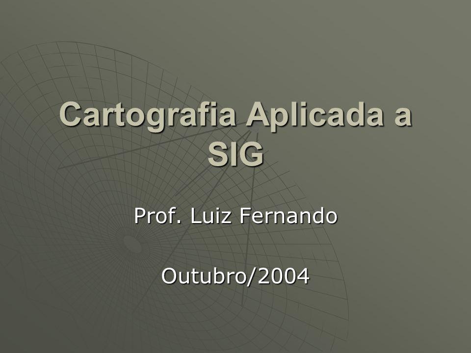 Cartografia Aplicada a SIG Prof. Luiz Fernando Outubro/2004