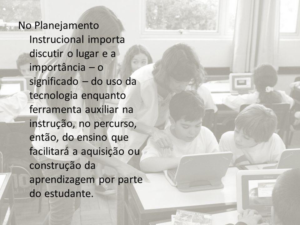 No Planejamento Instrucional importa discutir o lugar e a importância – o significado – do uso da tecnologia enquanto ferramenta auxiliar na instrução