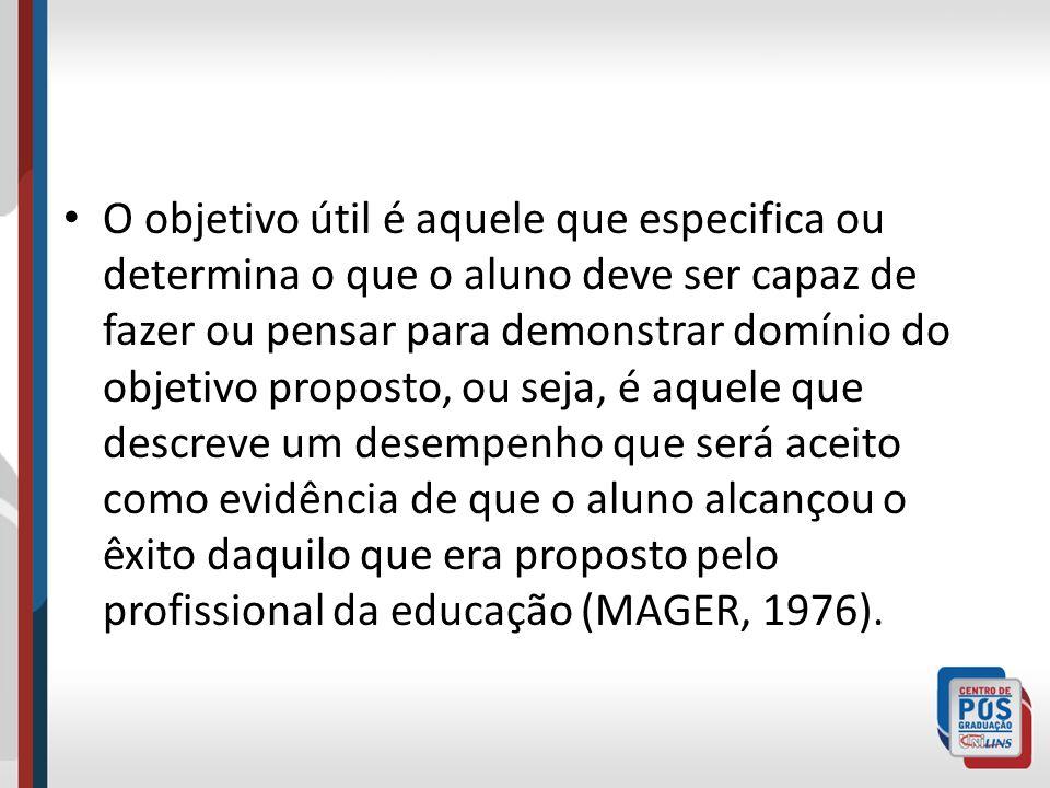 O objetivo útil é aquele que especifica ou determina o que o aluno deve ser capaz de fazer ou pensar para demonstrar domínio do objetivo proposto, ou