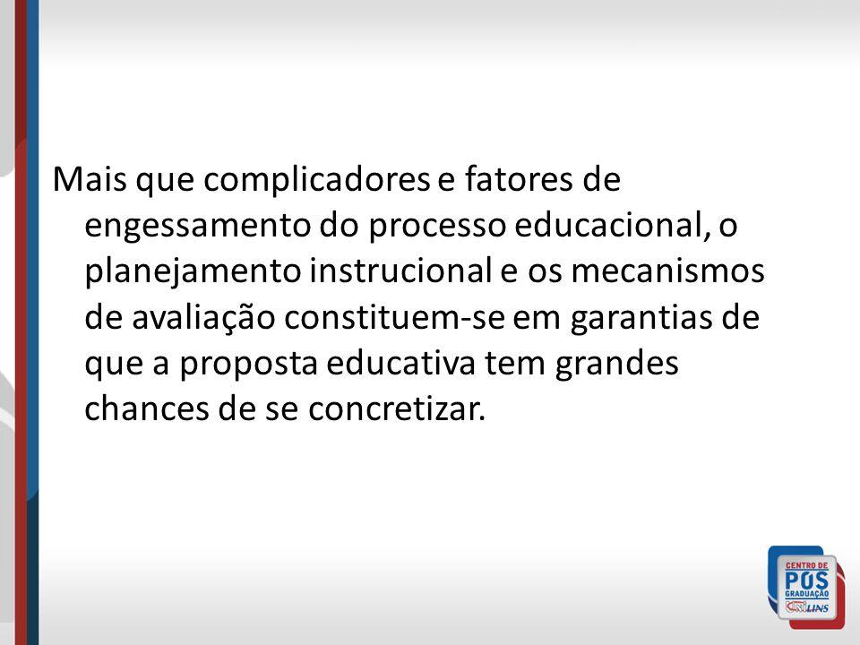 Mais que complicadores e fatores de engessamento do processo educacional, o planejamento instrucional e os mecanismos de avaliação constituem-se em ga