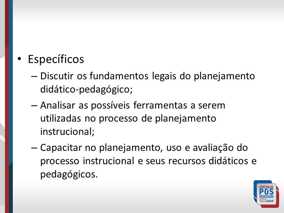 Específicos – Discutir os fundamentos legais do planejamento didático-pedagógico; – Analisar as possíveis ferramentas a serem utilizadas no processo d