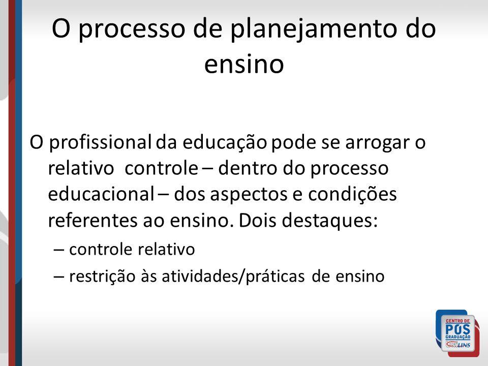 O processo de planejamento do ensino O profissional da educação pode se arrogar o relativo controle – dentro do processo educacional – dos aspectos e