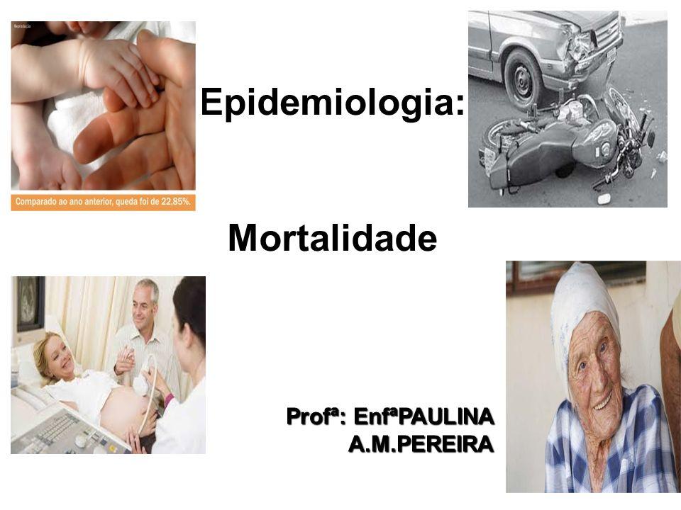 Profª: EnfªPAULINA A.M.PEREIRA Epidemiologia:Mortalidade 1
