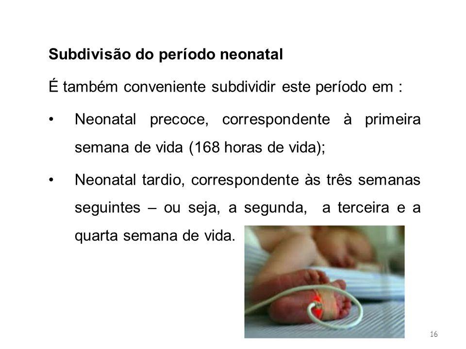 16 Subdivisão do período neonatal É também conveniente subdividir este período em : Neonatal precoce, correspondente à primeira semana de vida (168 ho