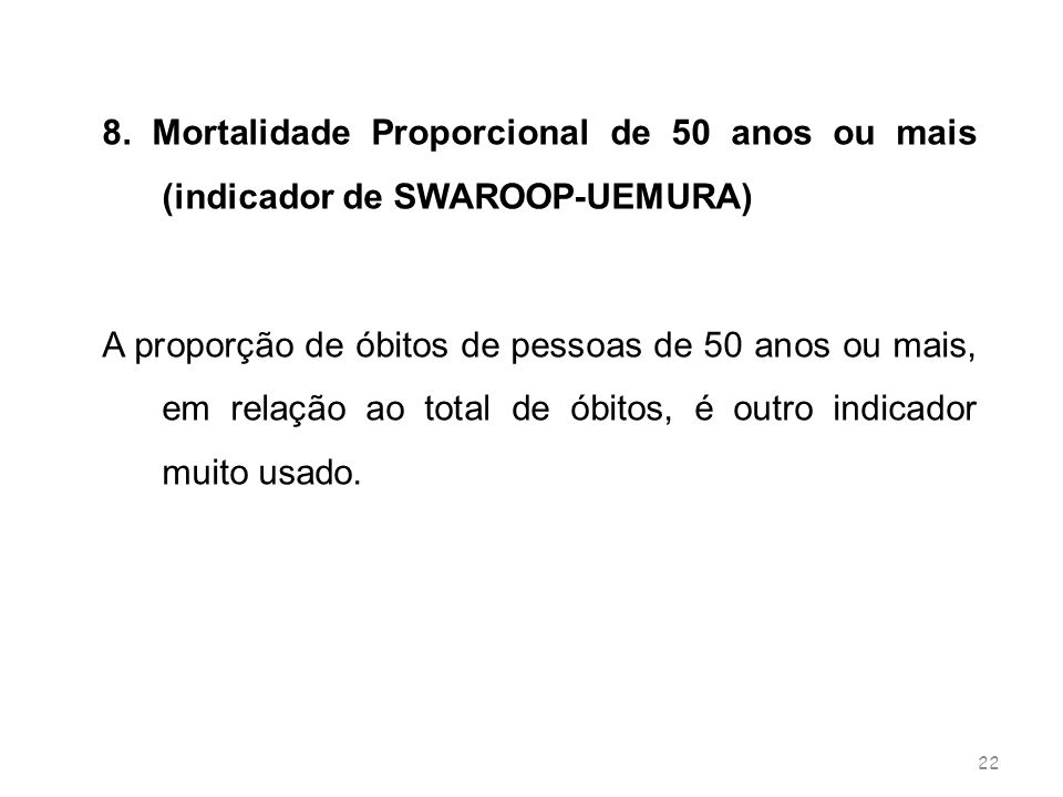 22 8. Mortalidade Proporcional de 50 anos ou mais (indicador de SWAROOP-UEMURA) A proporção de óbitos de pessoas de 50 anos ou mais, em relação ao tot