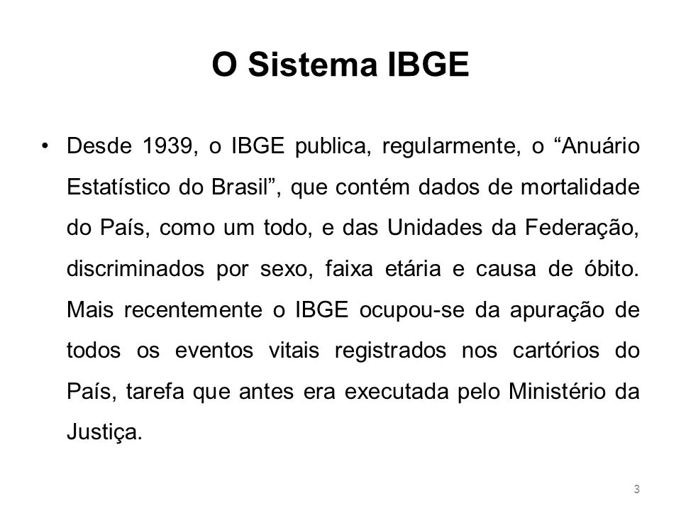 O Sistema IBGE Desde 1939, o IBGE publica, regularmente, o Anuário Estatístico do Brasil, que contém dados de mortalidade do País, como um todo, e das