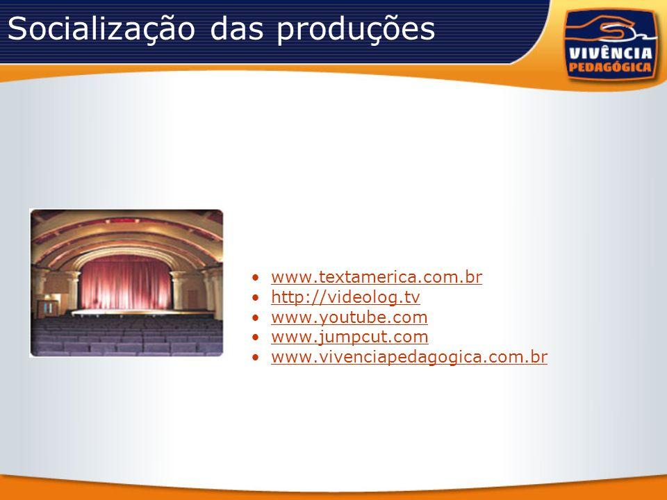 Socialização das produções www.textamerica.com.br http://videolog.tv www.youtube.com www.jumpcut.com www.vivenciapedagogica.com.br