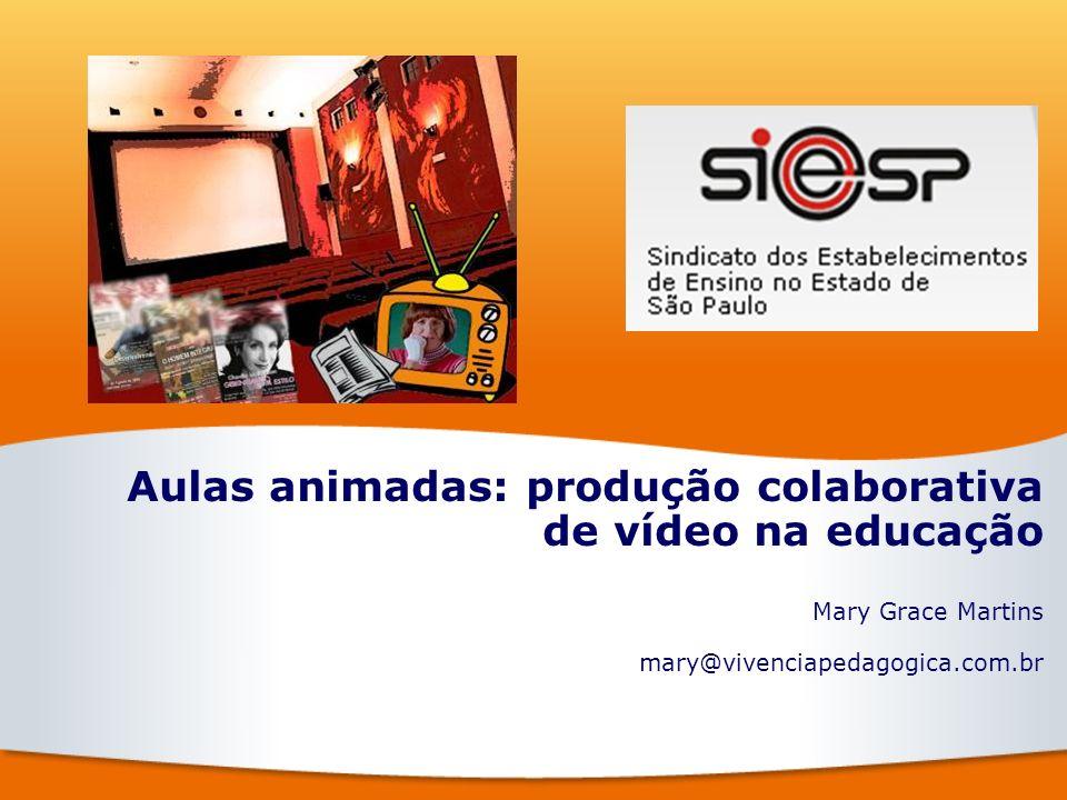 Aulas animadas: produção colaborativa de vídeo na educação Mary Grace Martins mary@vivenciapedagogica.com.br