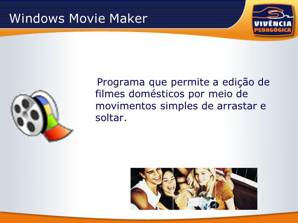 Windows Movie Maker Programa que permite a edição de filmes domésticos por meio de movimentos simples de arrastar e soltar.