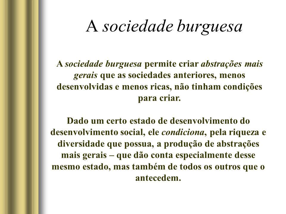 A sociedade burguesa A sociedade burguesa permite criar abstrações mais gerais que as sociedades anteriores, menos desenvolvidas e menos ricas, não tinham condições para criar.