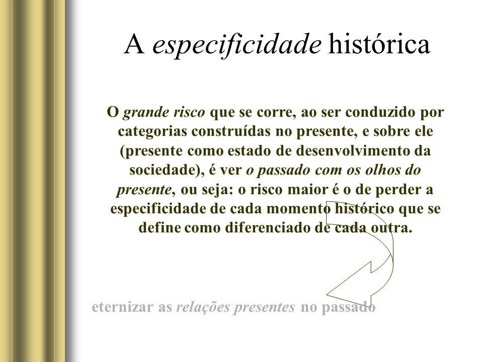 A especificidade histórica O grande risco que se corre, ao ser conduzido por categorias construídas no presente, e sobre ele (presente como estado de