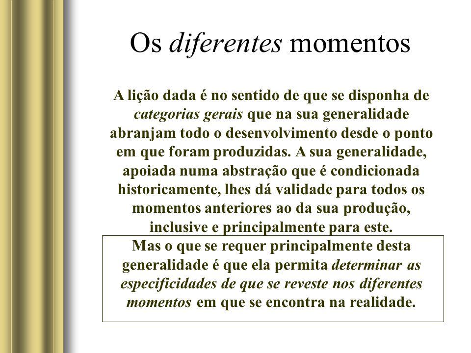 Os diferentes momentos A lição dada é no sentido de que se disponha de categorias gerais que na sua generalidade abranjam todo o desenvolvimento desde o ponto em que foram produzidas.
