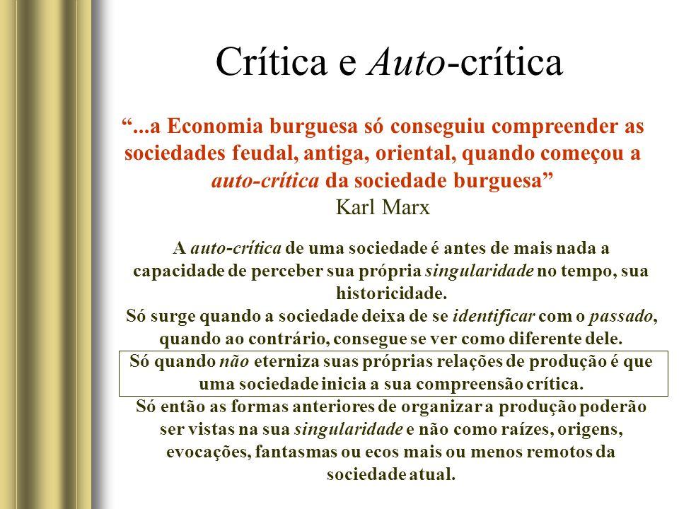 Crítica e Auto-crítica...a Economia burguesa só conseguiu compreender as sociedades feudal, antiga, oriental, quando começou a auto-crítica da sociedade burguesa Karl Marx A auto-crítica de uma sociedade é antes de mais nada a capacidade de perceber sua própria singularidade no tempo, sua historicidade.