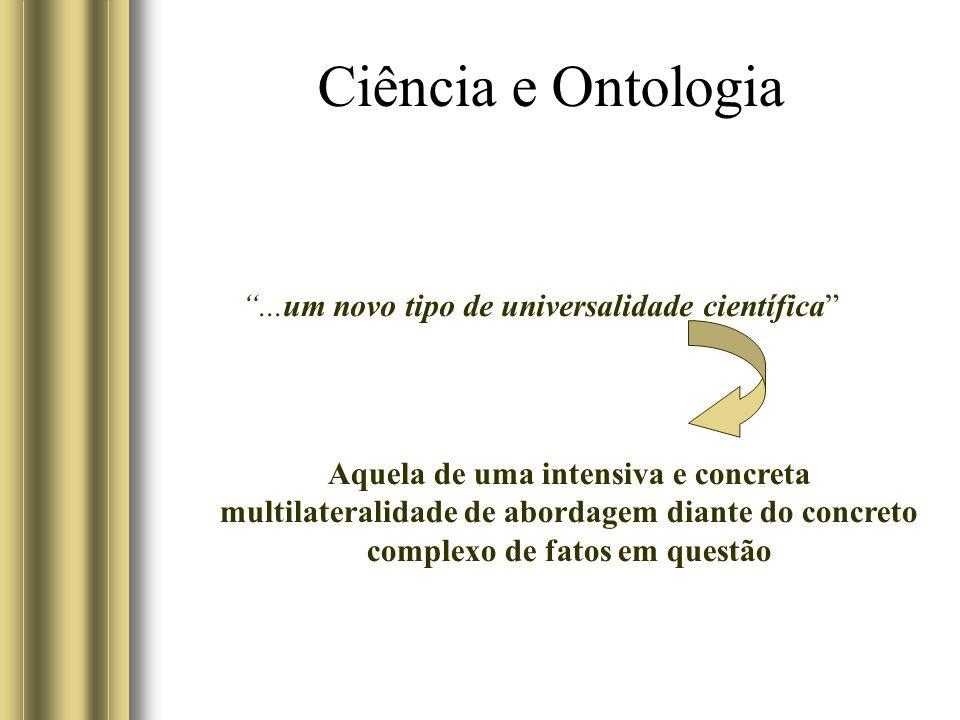 Ciência e Ontologia...um novo tipo de universalidade científica Aquela de uma intensiva e concreta multilateralidade de abordagem diante do concreto complexo de fatos em questão