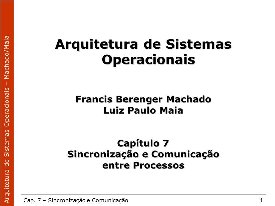 Arquitetura de Sistemas Operacionais – Machado/Maia Cap. 7 – Sincronização e Comunicação1 Arquitetura de Sistemas Operacionais Francis Berenger Machad