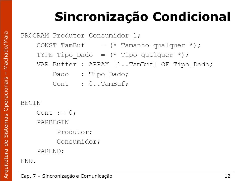Arquitetura de Sistemas Operacionais – Machado/Maia Cap. 7 – Sincronização e Comunicação12 Sincronização Condicional PROGRAM Produtor_Consumidor_1; CO