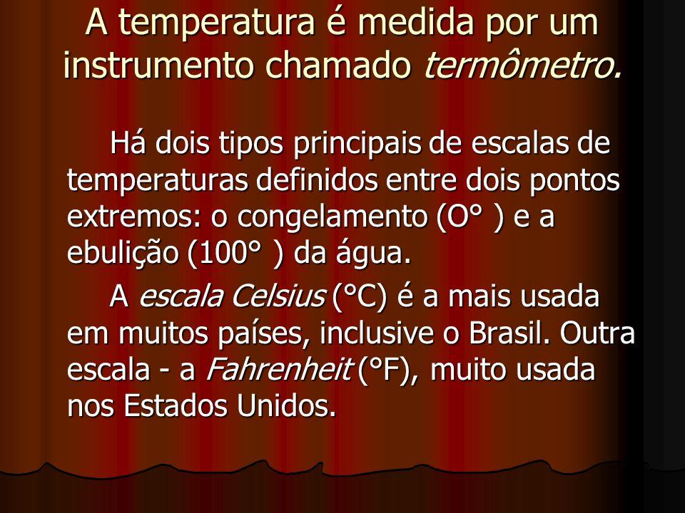 A temperatura é medida por um instrumento chamado termômetro. Há dois tipos principais de escalas de temperaturas definidos entre dois pontos extremos