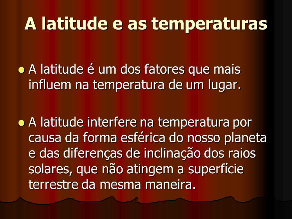 A latitude e as temperaturas A latitude é um dos fatores que mais influem na temperatura de um lugar. A latitude é um dos fatores que mais influem na