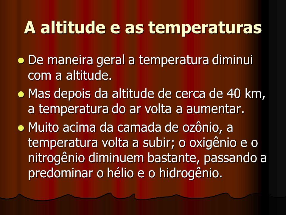A altitude e as temperaturas De maneira geral a temperatura diminui com a altitude. De maneira geral a temperatura diminui com a altitude. Mas depois